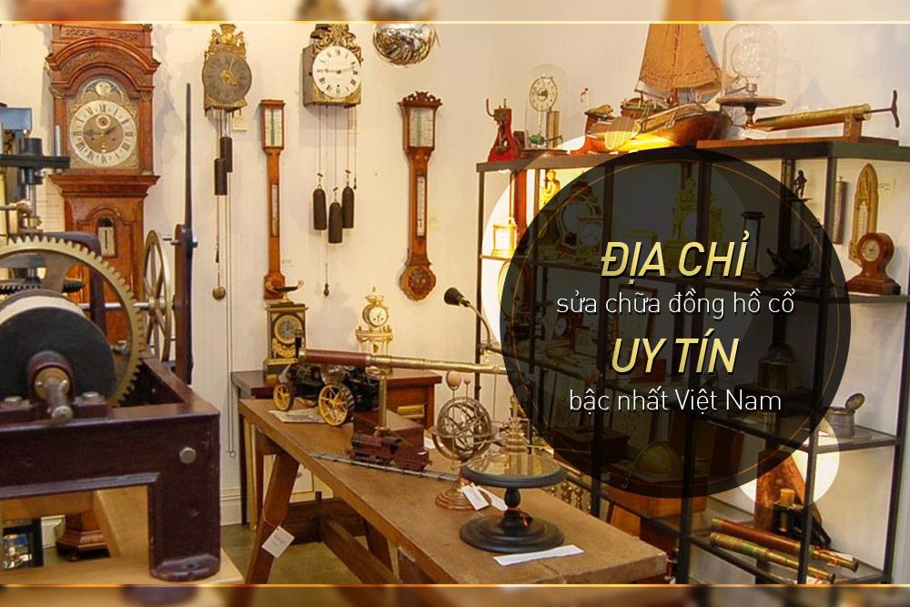 Địa chỉ sửa chữa đồng hồ cổ uy tín bậc nhất tại Việt Nam